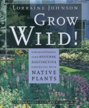 Grow wild! :low-maintenance, sure-success, distinctive gardening with native plants