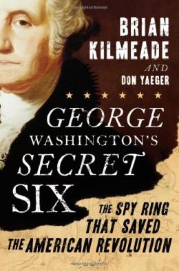 George Washington's Secret Six : The Spy Ring That Saved The American Revolution